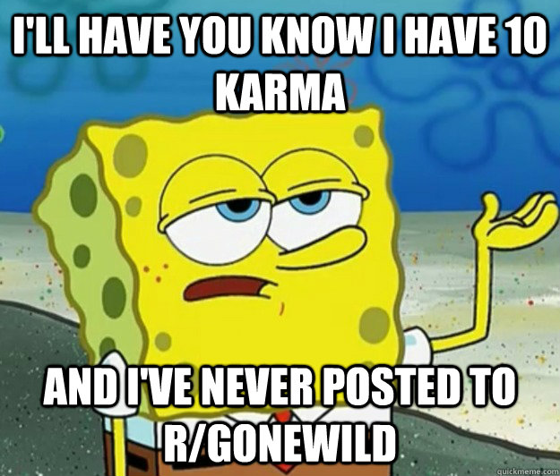 ill have you know i have 10 karma and ive never posted to  - Tough Spongebob