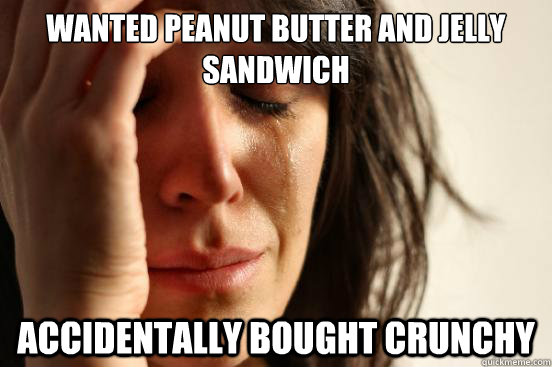 wanted peanut butter and jelly sandwich accidentally bought  - First World Problems
