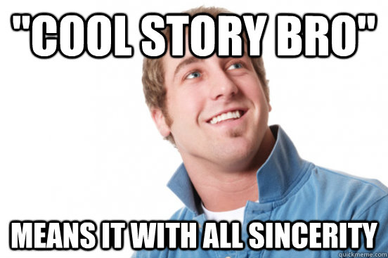 cool story bro means it with all sincerity - Misunderstood douchebag