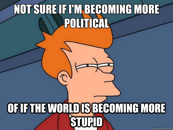 not sure if im becoming more political of if the world is b - Futurama Fry