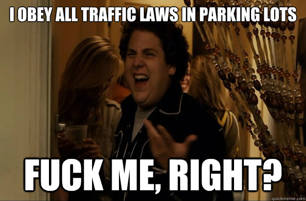 i obey all traffic laws in parking lots fuck me right - Fuck Me, Right