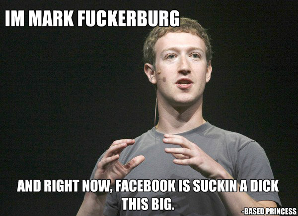 im mark fuckerburg and right now facebook is suckin a dick  - mark fuckerburg