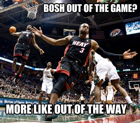 bosh out of the game more like out of the way -