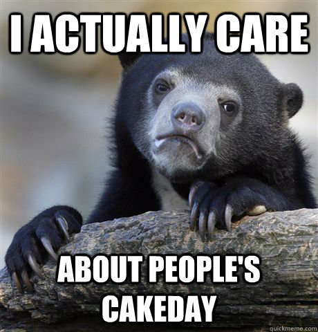 i actually care about peoples cakeday - Confession Bear