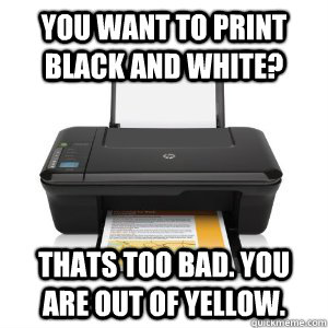 you want to print black and white thats too bad you are ou - Scumbag Printer