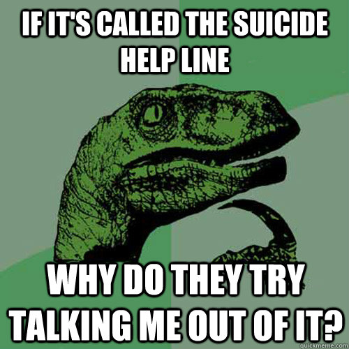 if its called the suicide help line why do they try talking - Philosoraptor
