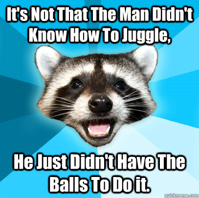 its not that the man didnt know how to juggle he just did - Lame Pun Coon