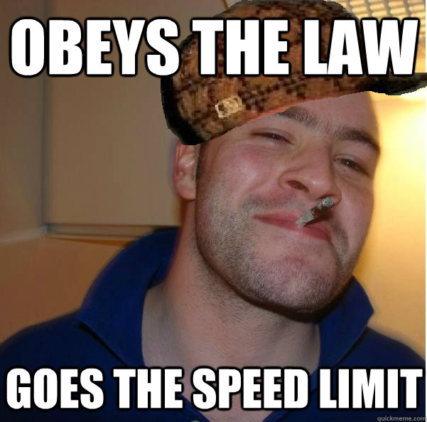 obeys the law goes the speed limit - Good Scum Greg