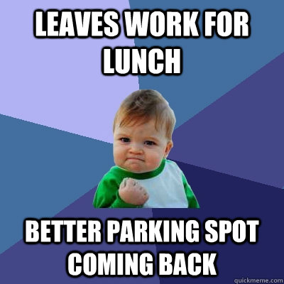 leaves work for lunch better parking spot coming back - Success Kid