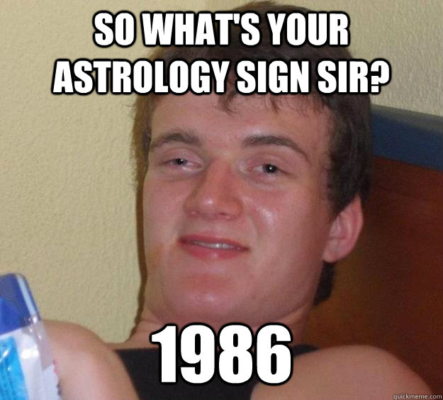 so whats your astrology sign sir 1986 - 10 Guy