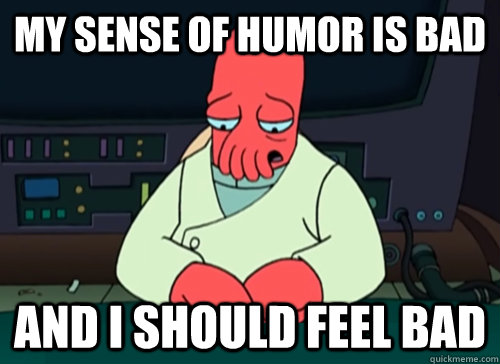 my sense of humor is bad and i should feel bad - sad zoidberg