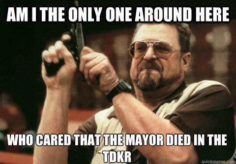 am i the only one around here who cared that the mayor died  - Am I the only one