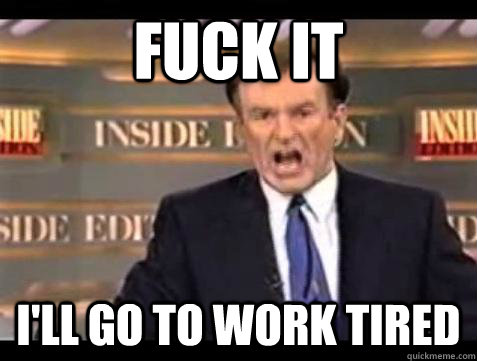 fuck it ill go to work tired - Bill OReilly Fuck It