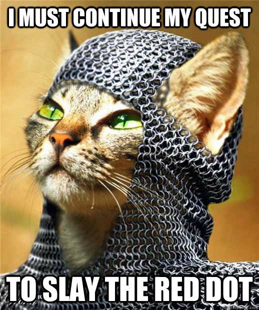 i must continue my quest to slay the red dot -