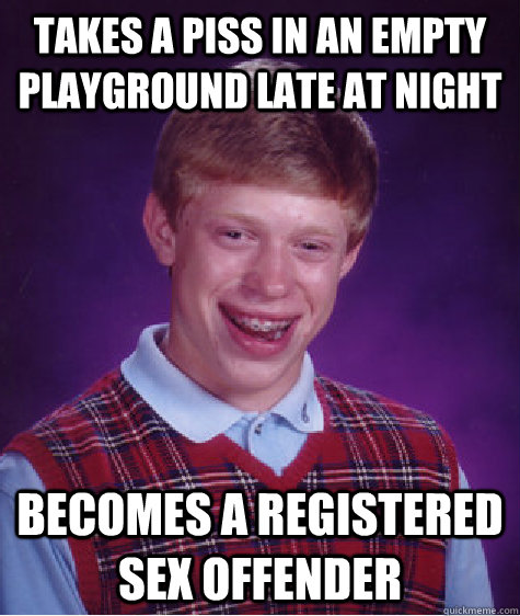 takes a piss in an empty playground late at night becomes a  - Bad Luck Brian