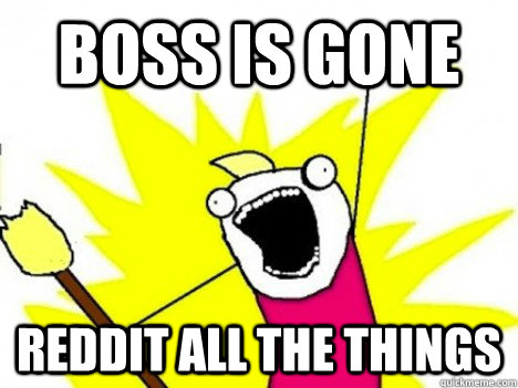 boss is gone reddit all the things - ALL THE THINGS