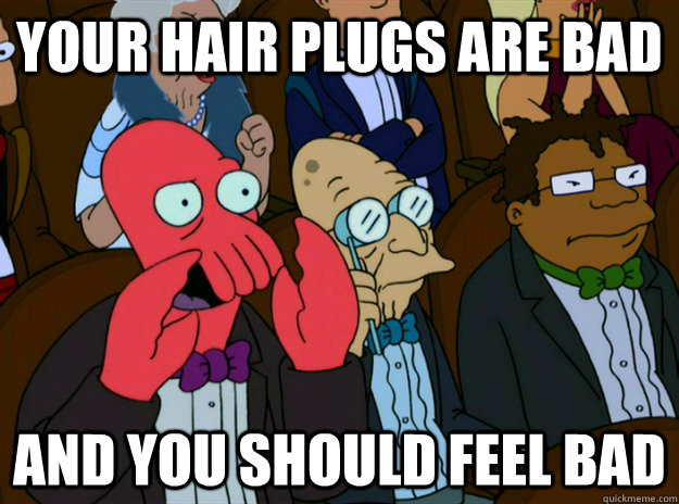 your hair plugs are bad and you should feel bad - Zoidberg you should feel bad