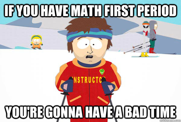 if you have math first period youre gonna have a bad time - Super Cool Ski Instructor