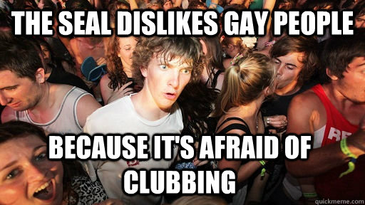 the seal dislikes gay people because its afraid of clubbing - Sudden Clarity Clarence