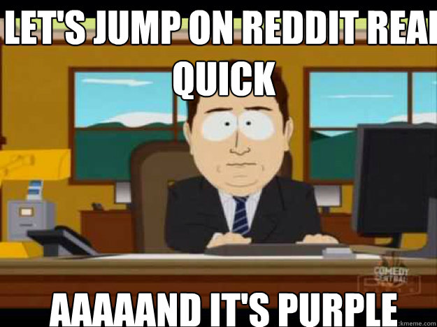 lets jump on reddit real quick aaaaand its purple - Aaaand its gone