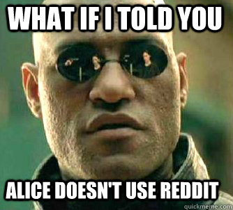 what if i told you alice doesnt use reddit - Matrix Morpheus