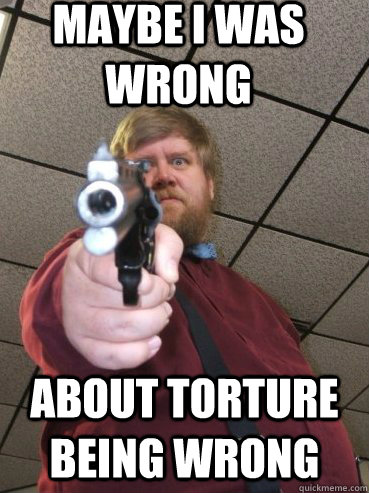 maybe i was wrong about torture being wrong -