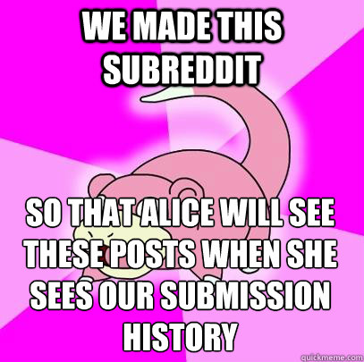 we made this subreddit so that alice will see these posts wh - Slowpoke
