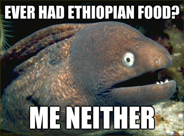 ever had ethiopian food me neither - Bad Joke Eel