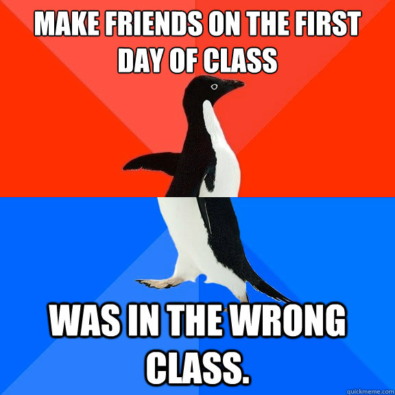 make friends on the first day of class was in the wrong clas - Socially Awesome Awkward Penguin