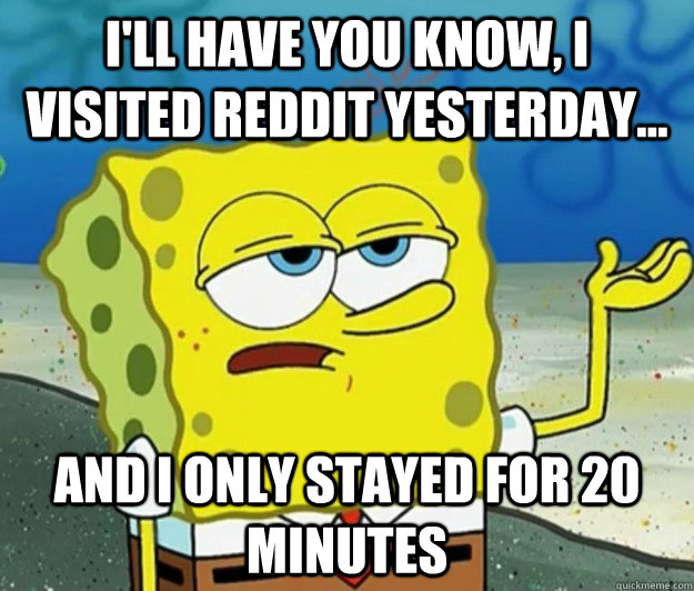 ill have you know i visited reddit yesterday and i onl - Tough Spongebob