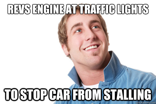 revs engine at traffic lights to stop car from stalling - Misunderstood D-Bag