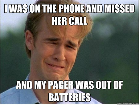 i was on the phone and missed her call and my pager was out  - 1990s Problems