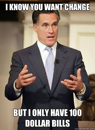 i know you want change but i only have 100 dollar bills - Relatable Romney