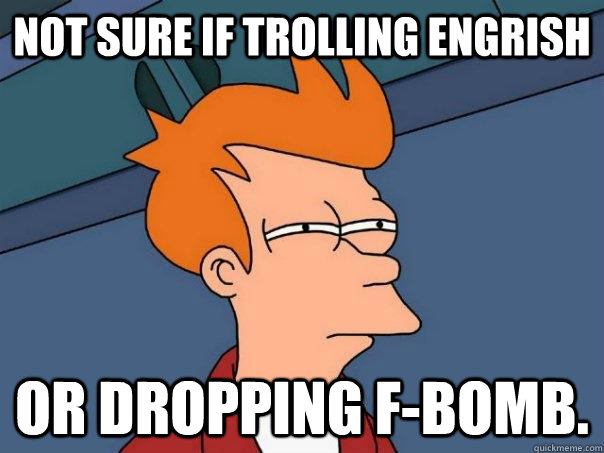 not sure if trolling engrish or dropping fbomb - Futurama Fry