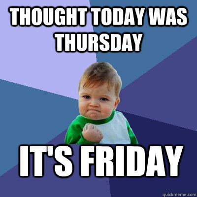 thought today was thursday its friday - Success Kid