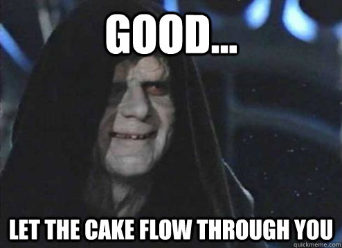 good let the cake flow through you  - Emperor Palpatine