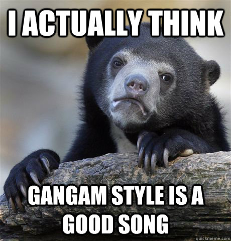 i actually think gangam style is a good song - Confession Bear
