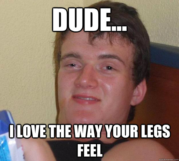 dude i love the way your legs feel - 10 Guy