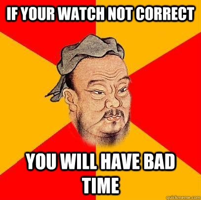 if your watch not correct you will have bad time - Confucius says