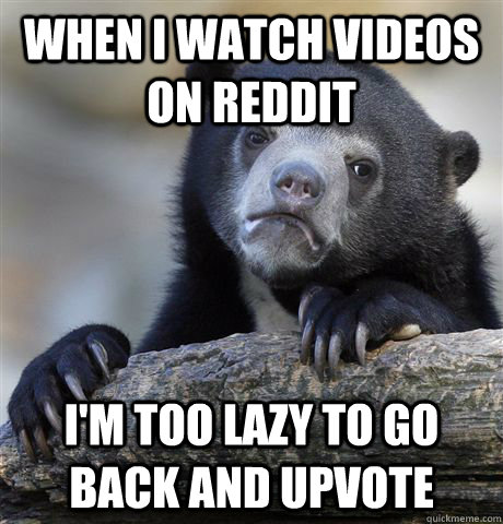 when i watch videos on reddit im too lazy to go back and up - Confession Bear