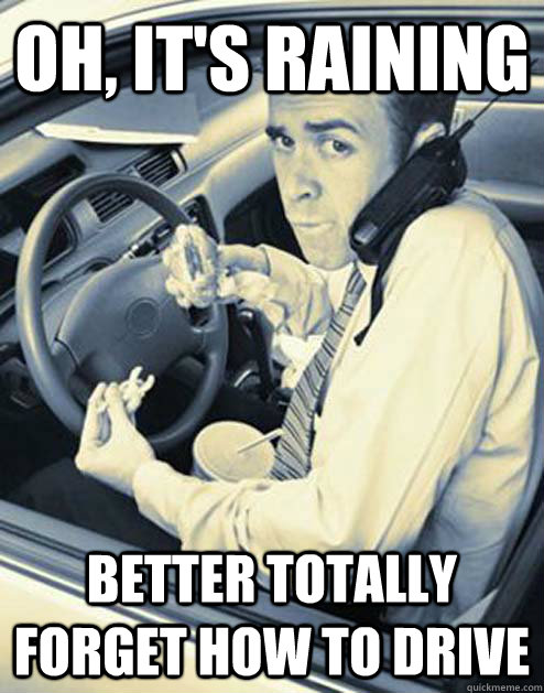oh its raining better totally forget how to drive - Scumbag Driver