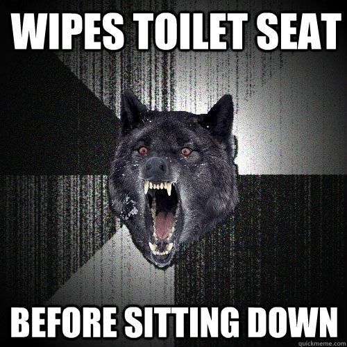 wipes toilet seat before sitting down - Insanity Wolf
