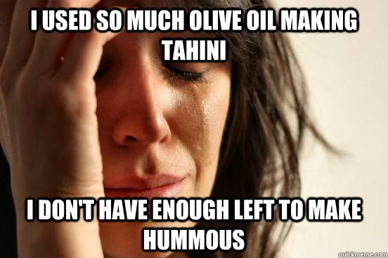 i used so much olive oil making tahini i dont have enough l - First World Problems
