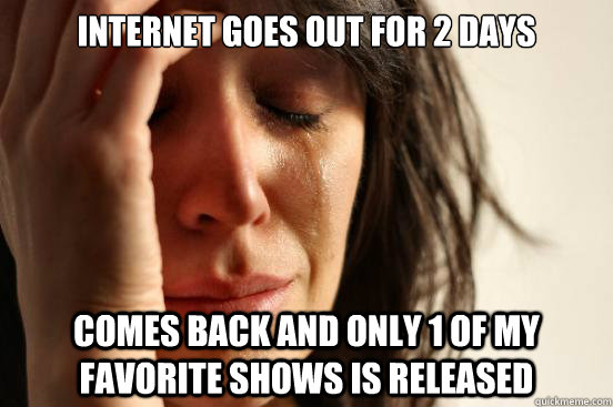 internet goes out for 2 days comes back and only 1 of my fav - First World Problems