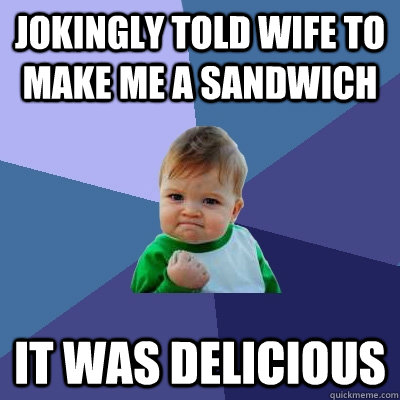 jokingly told wife to make me a sandwich it was delicious - Success Kid