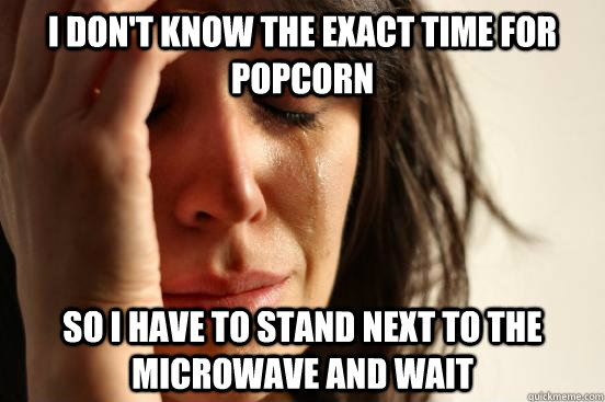 i dont know the exact time for popcorn so i have to stand n - First World Problems