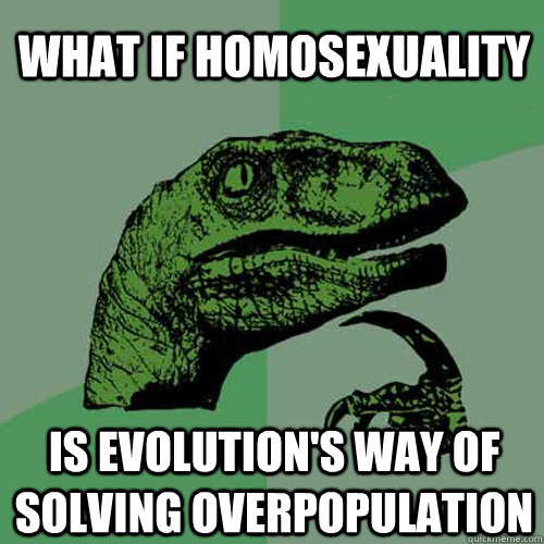 what if homosexuality is evolutions way of solving overpopu - Philosoraptor