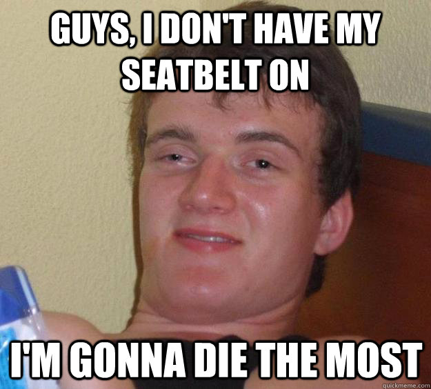 guys i dont have my seatbelt on im gonna die the most - 10 Guy