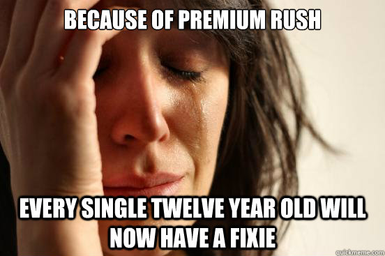 because of premium rush every single twelve year old will no - First World Problems