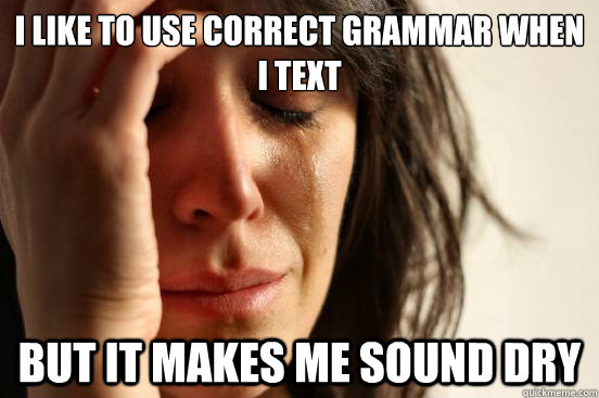 i like to use correct grammar when i text but it makes me so - First World Problems